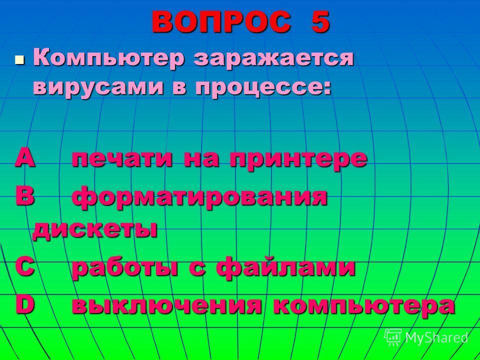 ВОПРОС 5 Компьютер заражается вирусами в процессе: Компьютер заражается вирусами в процессе: А печати на принтере В форматирования дискеты С работы с файлами D выключения компьютера