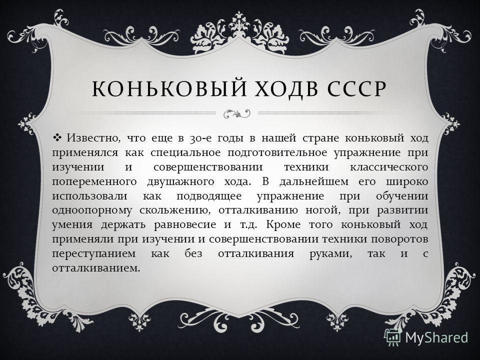 КОНЬКОВЫЙ ХОДВ СССР Известно, что еще в 30- е годы в нашей стране коньковый ход применялся как специальное подготовительное упражнение при изучении и совершенствовании техники классического попеременного двушажного хода. В дальнейшем его широко испол