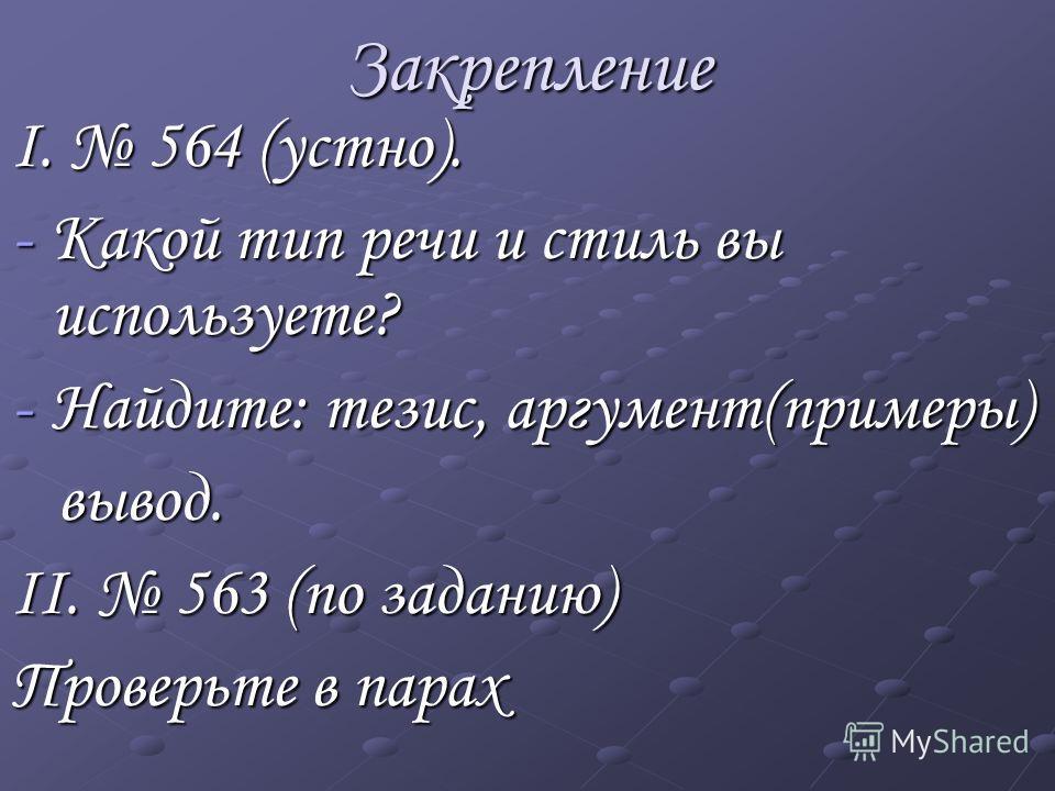 Закрепление I. 564 (устно). -К-К-К-Какой тип речи и стиль вы используете? -Н-Н-Н-Найдите: тезис, аргумент(примеры) вывод. II. 563 (по заданию) Проверьте в парах