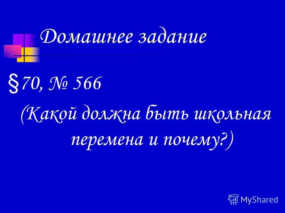 Домашнее задание § 70, 566 (Какой должна быть школьная перемена и почему?)