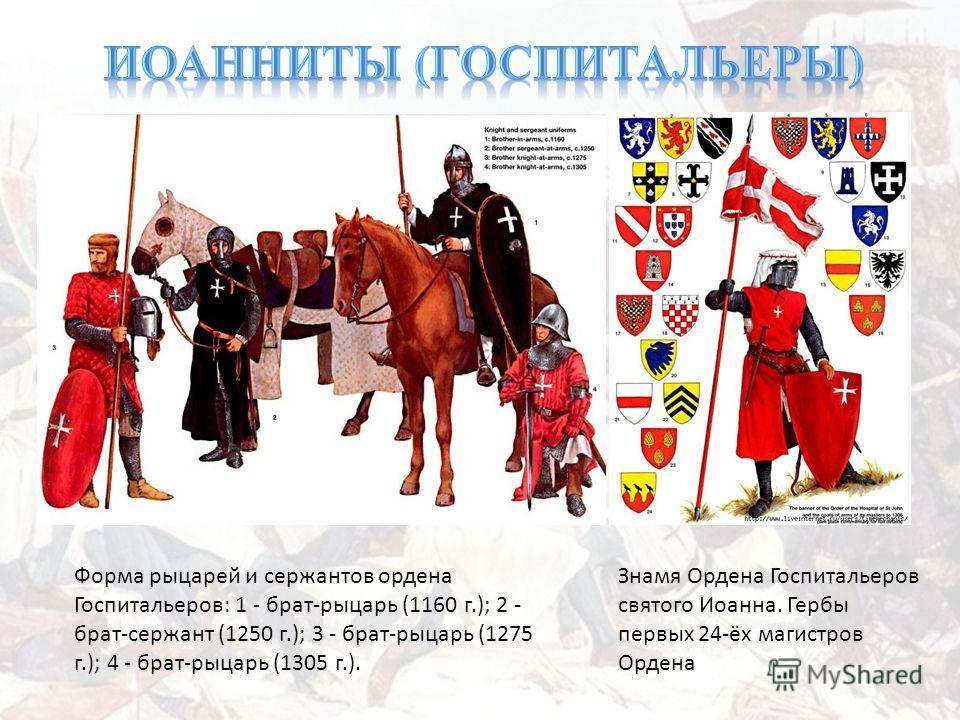 Знамя Ордена Госпитальеров святого Иоанна. Гербы первых 24-ёх магистров Ордена Форма рыцарей и сержантов ордена Госпитальеров: 1 - брат-рыцарь (1160 г.); 2 - брат-сержант (1250 г.); 3 - брат-рыцарь (1275 г.); 4 - брат-рыцарь (1305 г.).