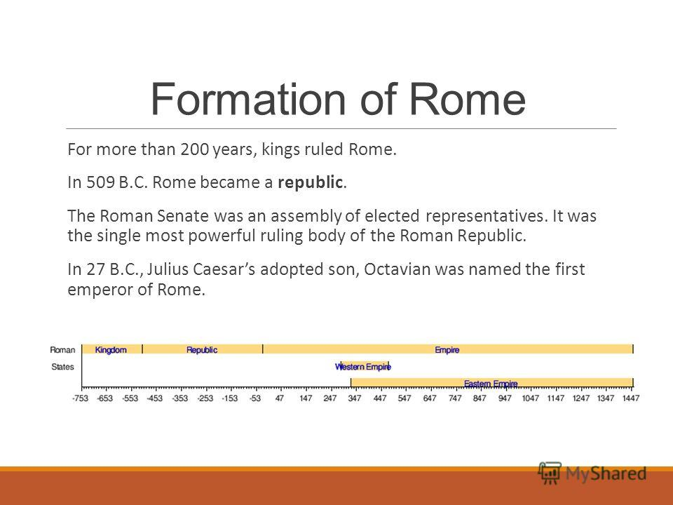 Formation of Rome For more than 200 years, kings ruled Rome. In 509 B.C. Rome became a republic. The Roman Senate was an assembly of elected representatives. It was the single most powerful ruling body of the Roman Republic. In 27 B.C., Julius Caesar