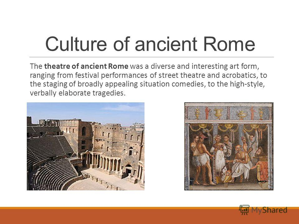 The theatre of ancient Rome was a diverse and interesting art form, ranging from festival performances of street theatre and acrobatics, to the staging of broadly appealing situation comedies, to the high-style, verbally elaborate tragedies. Culture