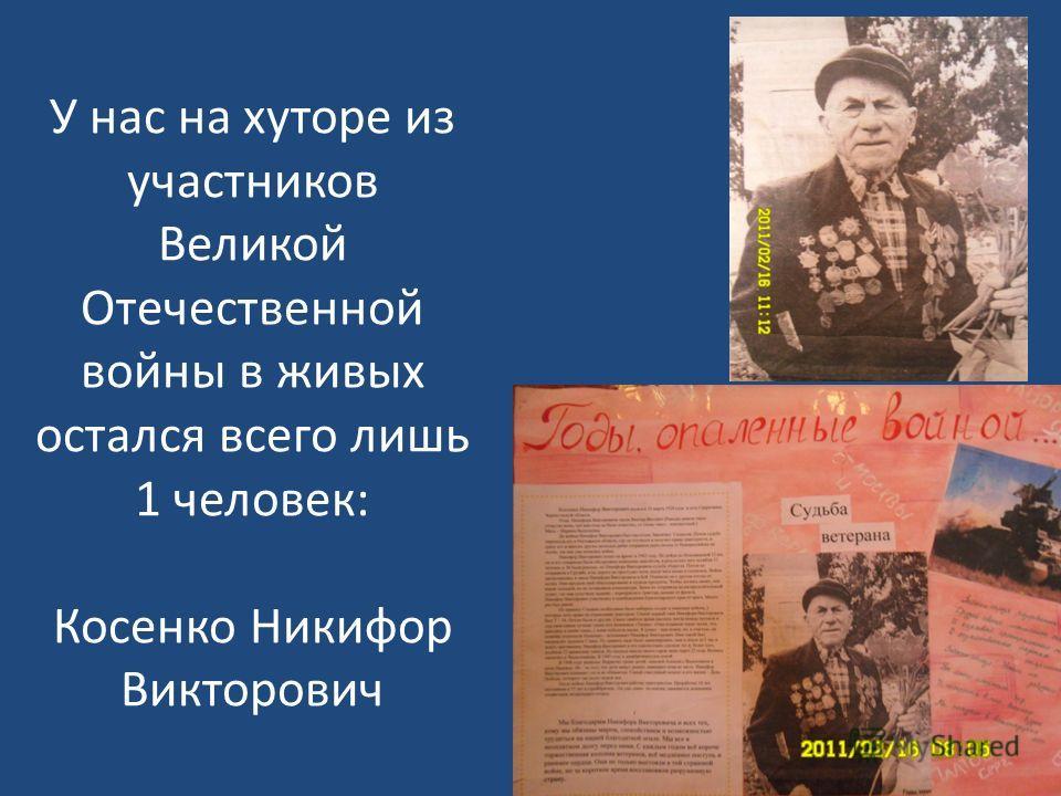 У нас на хуторе из участников Великой Отечественной войны в живых остался всего лишь 1 человек: Косенко Никифор Викторович