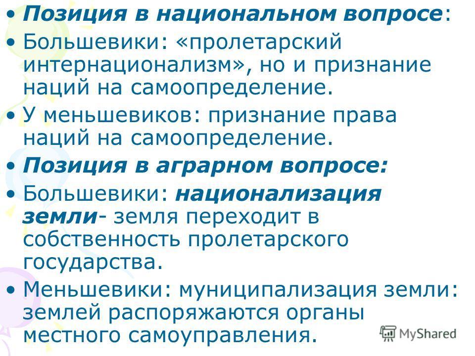 Позиция в национальном вопросе: Большевики: «пролетарский интернационализм», но и признание наций на самоопределение. У меньшевиков: признание права наций на самоопределение. Позиция в аграрном вопросе: Большевики: национализация земли- земля переход