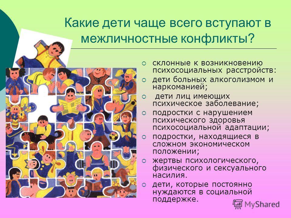 Какие дети чаще всего вступают в межличностные конфликты? склонные к возникновению психосоциальных расстройств: дети больных алкоголизмом и наркоманией; дети лиц имеющих психическое заболевание; подростки с нарушением психического здоровья психосоциа
