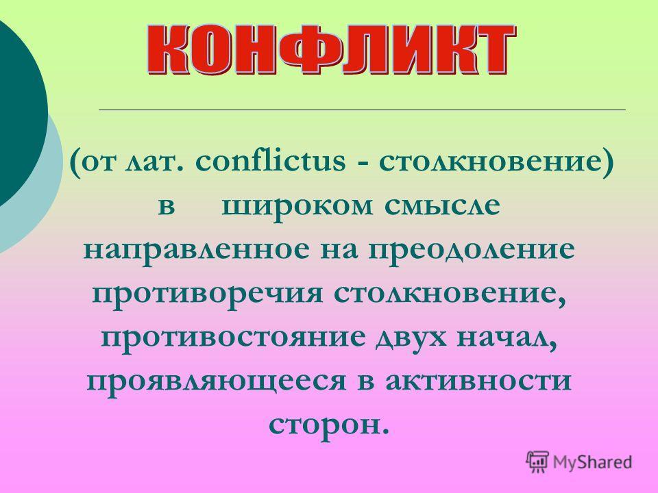 (от лат. conflictus - столкновение) в широком смысле направленное на преодоление противоречия столкновение, противостояние двух начал, проявляющееся в активности сторон.