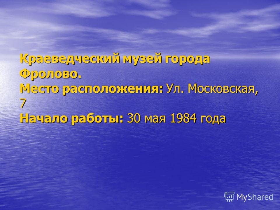 Краеведческий музей города Фролово. Место расположения: Ул. Московская, 7 Начало работы: 30 мая 1984 года