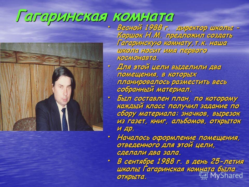 Гагаринская комната Весной 1988 г. директор школы - Коршок Н.М. предложил создать Гагаринскую комнату,т.к. наша школа носит имя первого космонавта. Весной 1988 г. директор школы - Коршок Н.М. предложил создать Гагаринскую комнату,т.к. наша школа носи