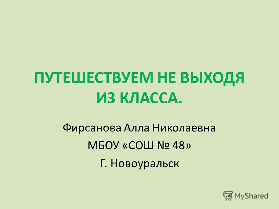 ПУТЕШЕСТВУЕМ НЕ ВЫХОДЯ ИЗ КЛАССА. Фирсанова Алла Николаевна МБОУ «СОШ 48» Г. Новоуральск