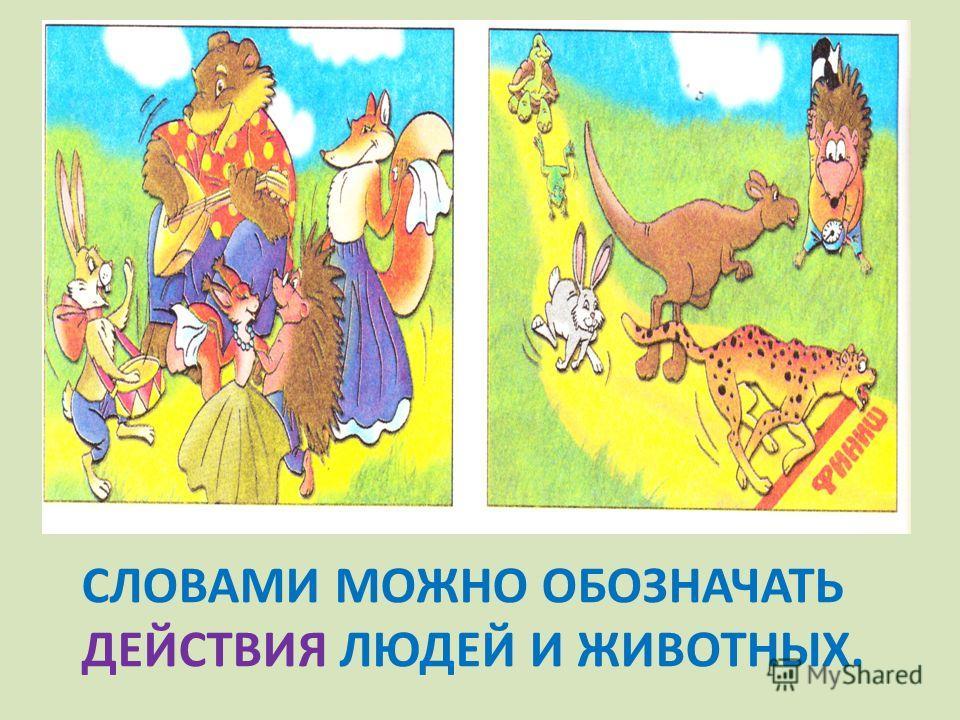 СЛОВАМИ МОЖНО ОБОЗНАЧАТЬ ДЕЙСТВИЯ ЛЮДЕЙ И ЖИВОТНЫХ.