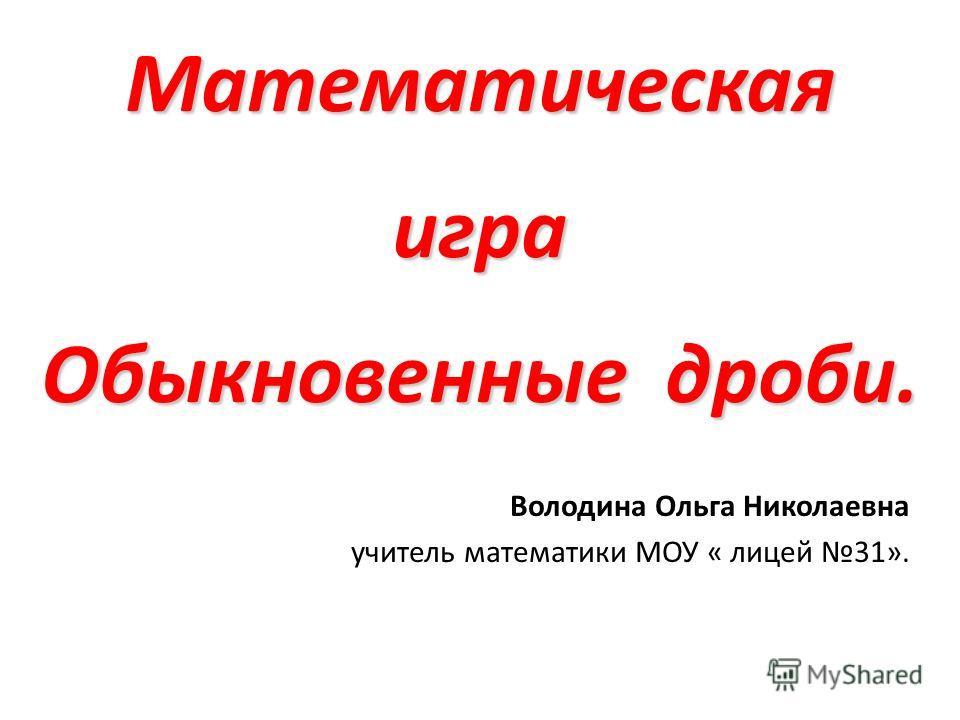 Математическая игра Обыкновенные дроби. Володина Ольга Николаевна учитель математики МОУ « лицей 31».