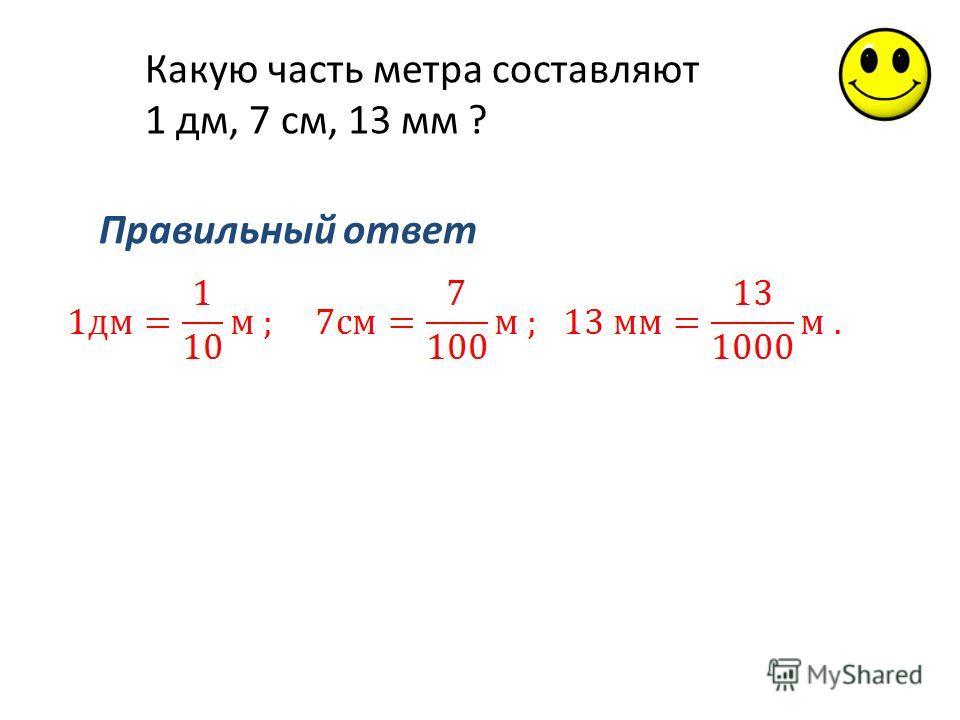 Какую часть метра составляют 1 дм, 7 см, 13 мм ? Правильный ответ