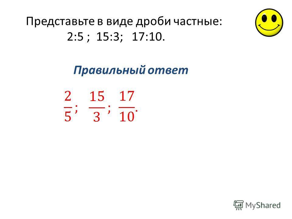 Правильный ответ Представьте в виде дроби частные: 2:5 ; 15:3; 17:10.
