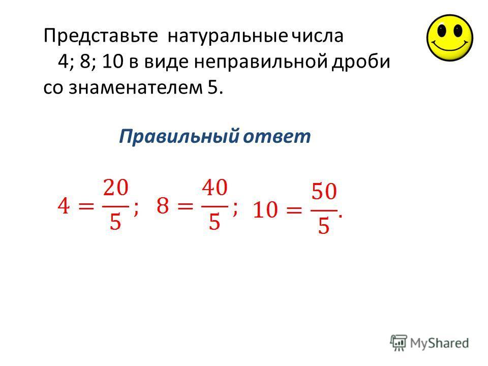 Правильный ответ Представьте натуральные числа 4; 8; 10 в виде неправильной дроби со знаменателем 5.