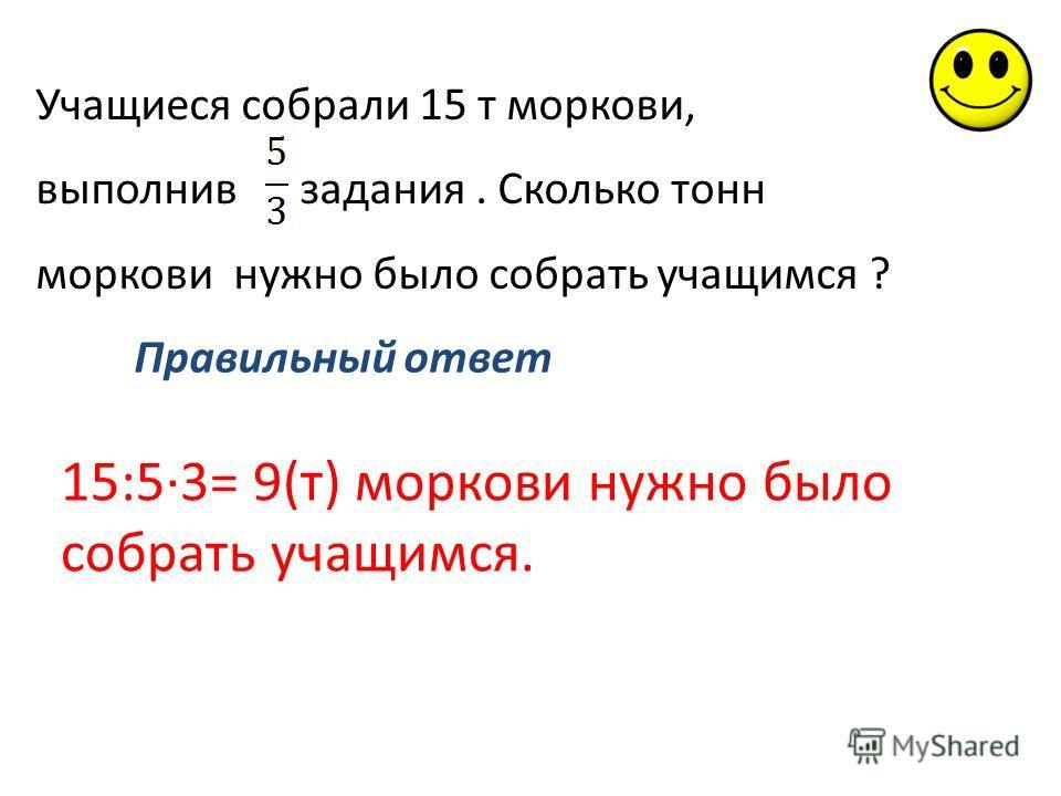 Учащиеся собрали 15 т моркови, выполнив задания. Сколько тонн моркови нужно было собрать учащимся ? Правильный ответ 15:5·3= 9(т) моркови нужно было собрать учащимся.