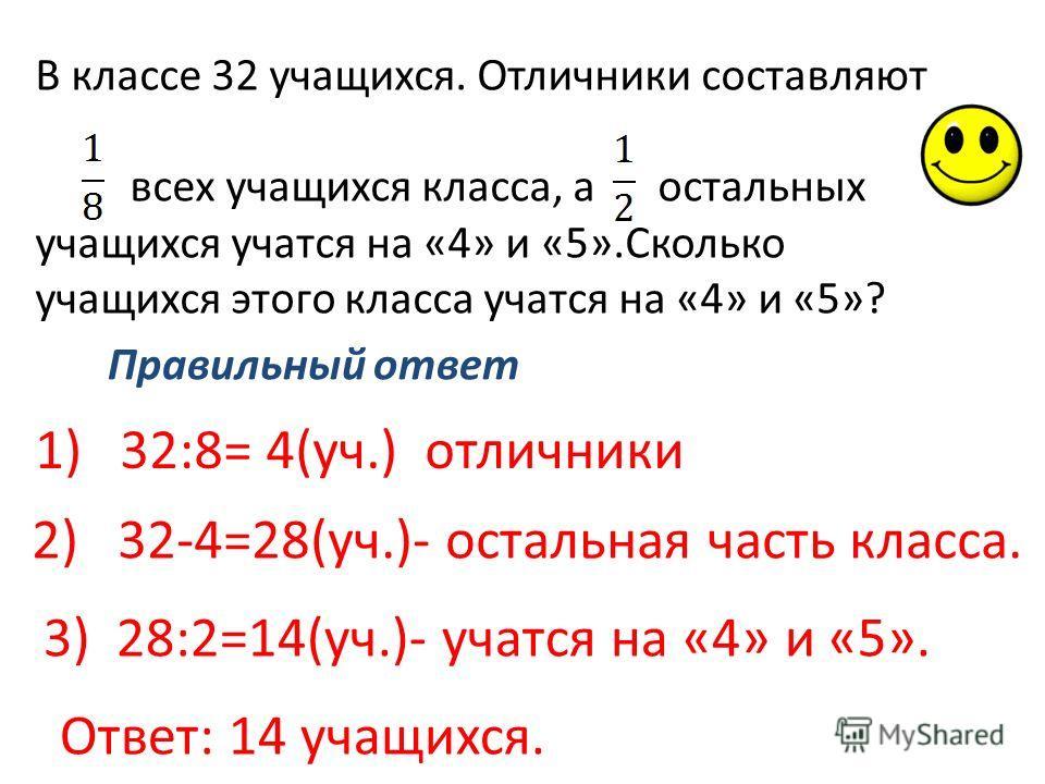 В классе 32 учащихся. Отличники составляют всех учащихся класса, а остальных учащихся учатся на «4» и «5».Сколько учащихся этого класса учатся на «4» и «5»? Правильный ответ 1)32:8= 4(уч.) отличники 2) 32-4=28(уч.)- остальная часть класса. 3) 28:2=14