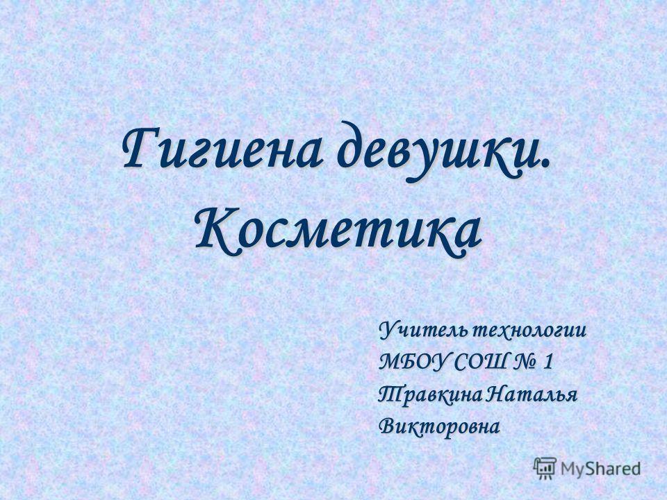 Гигиена девушки. Косметика Учитель технологии МБОУ СОШ 1 Травкина Наталья Викторовна
