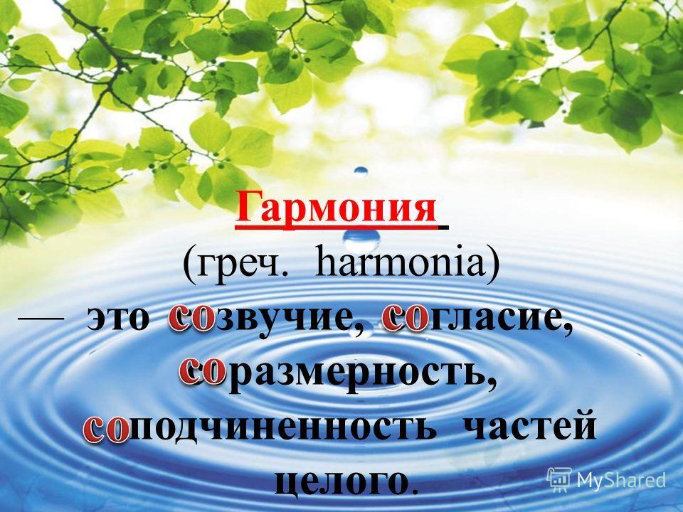 Гармония (греч. harmonia) это созвучие, согласие, соразмерность, соподчиненность частей целого.