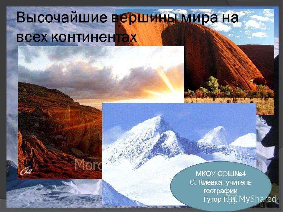 Высочайшие вершины мира на всех континентах МКОУ СОШ4 С. Киевка, учитель географии Гутор Г. Н.