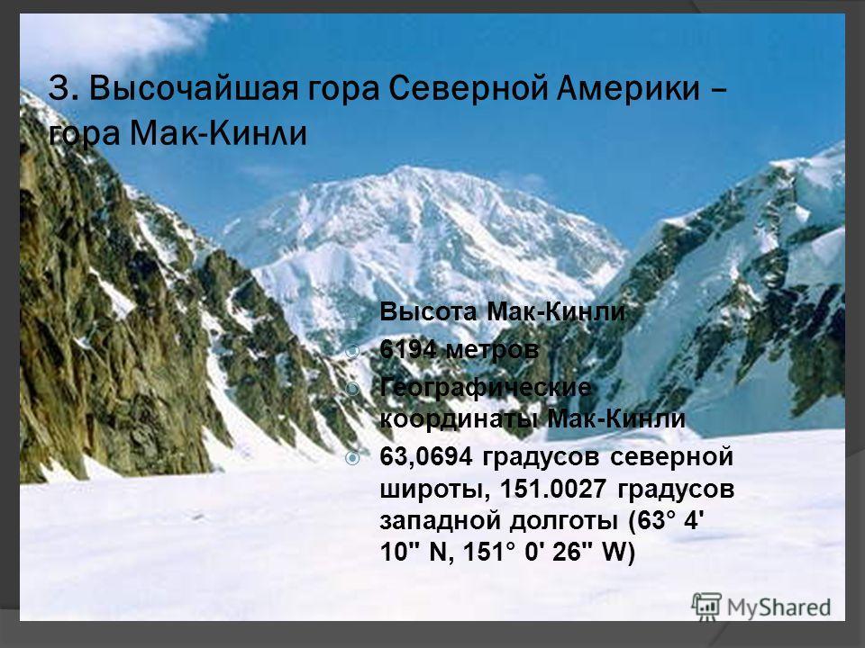 3. Высочайшая гора Северной Америки – гора Мак-Кинли Высота Мак-Кинли 6194 метров Географические координаты Мак-Кинли 63,0694 градусов северной широты, 151.0027 градусов западной долготы (63° 4' 10 N, 151° 0' 26 W)