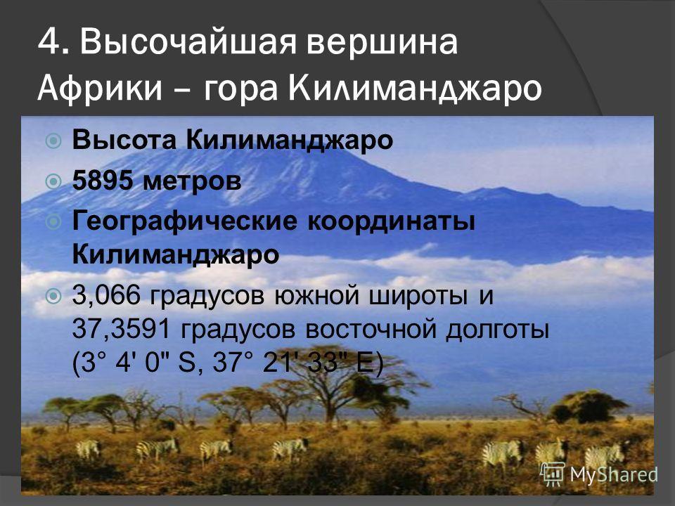4. Высочайшая вершина Африки – гора Килиманджаро Высота Килиманджаро 5895 метров Географические координаты Килиманджаро 3,066 градусов южной широты и 37,3591 градусов восточной долготы (3° 4' 0 S, 37° 21' 33 E)