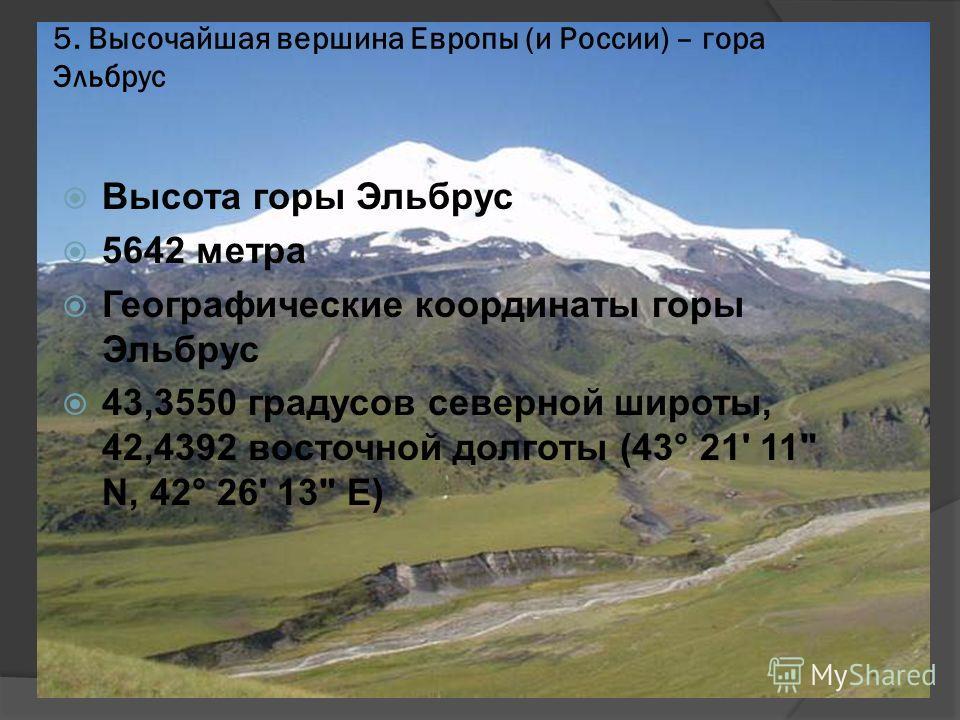 5. Высочайшая вершина Европы (и России) – гора Эльбрус Высота горы Эльбрус 5642 метра Географические координаты горы Эльбрус 43,3550 градусов северной широты, 42,4392 восточной долготы (43° 21' 11 N, 42° 26' 13 E)