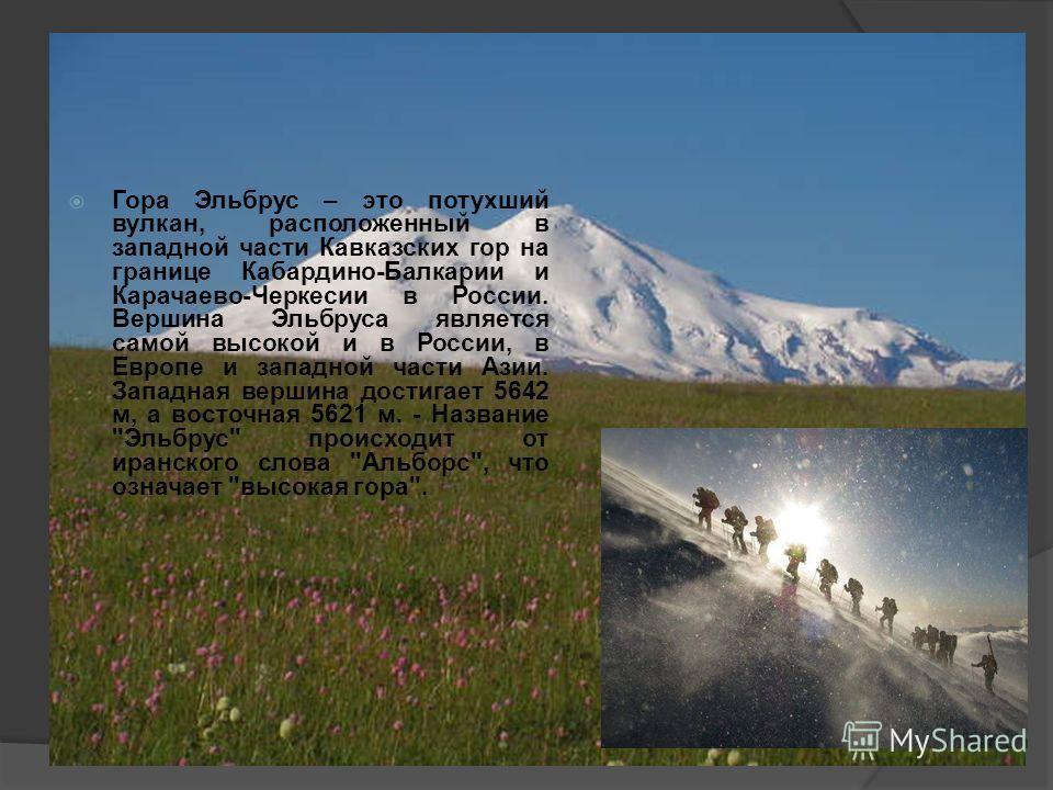 Гора Эльбрус – это потухший вулкан, расположенный в западной части Кавказских гор на границе Кабардино-Балкарии и Карачаево-Черкесии в России. Вершина Эльбруса является самой высокой и в России, в Европе и западной части Азии. Западная вершина достиг