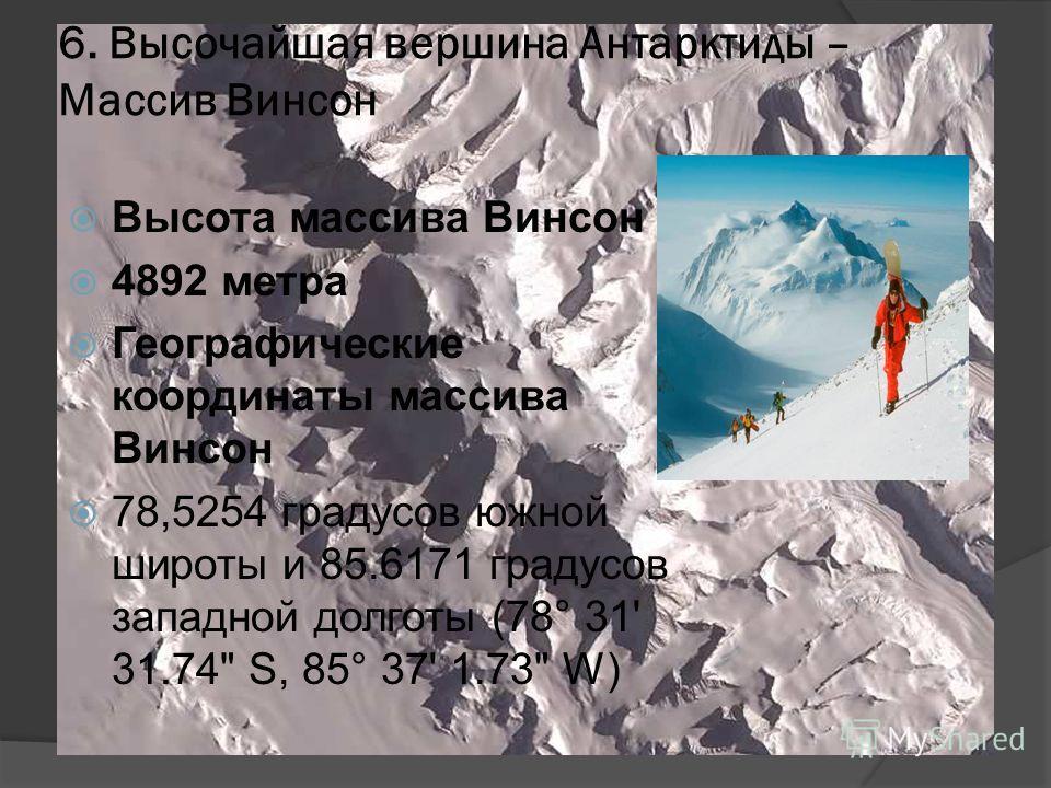6. Высочайшая вершина Антарктиды – Массив Винсон Высота массива Винсон 4892 метра Географические координаты массива Винсон 78,5254 градусов южной широты и 85.6171 градусов западной долготы (78° 31' 31.74 S, 85° 37' 1.73 W)