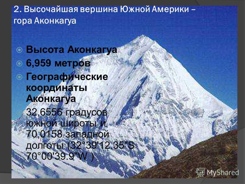 2. Высочайшая вершина Южной Америки – гора Аконкагуа Высота Аконкагуа 6,959 метров Географические координаты Аконкагуа 32,6556 градусов южной широты и 70,0158 западной долготы (32°39'12.35S 70°00'39.9W )