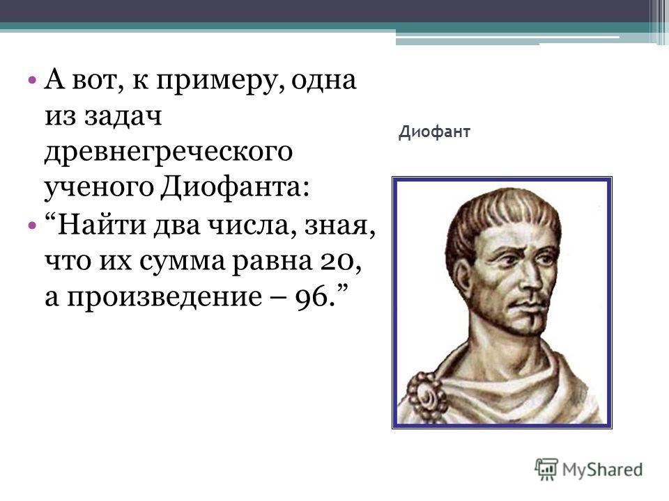 Диофант А вот, к примеру, одна из задач древнегреческого ученого Диофанта: Найти два числа, зная, что их сумма равна 20, а произведение – 96.