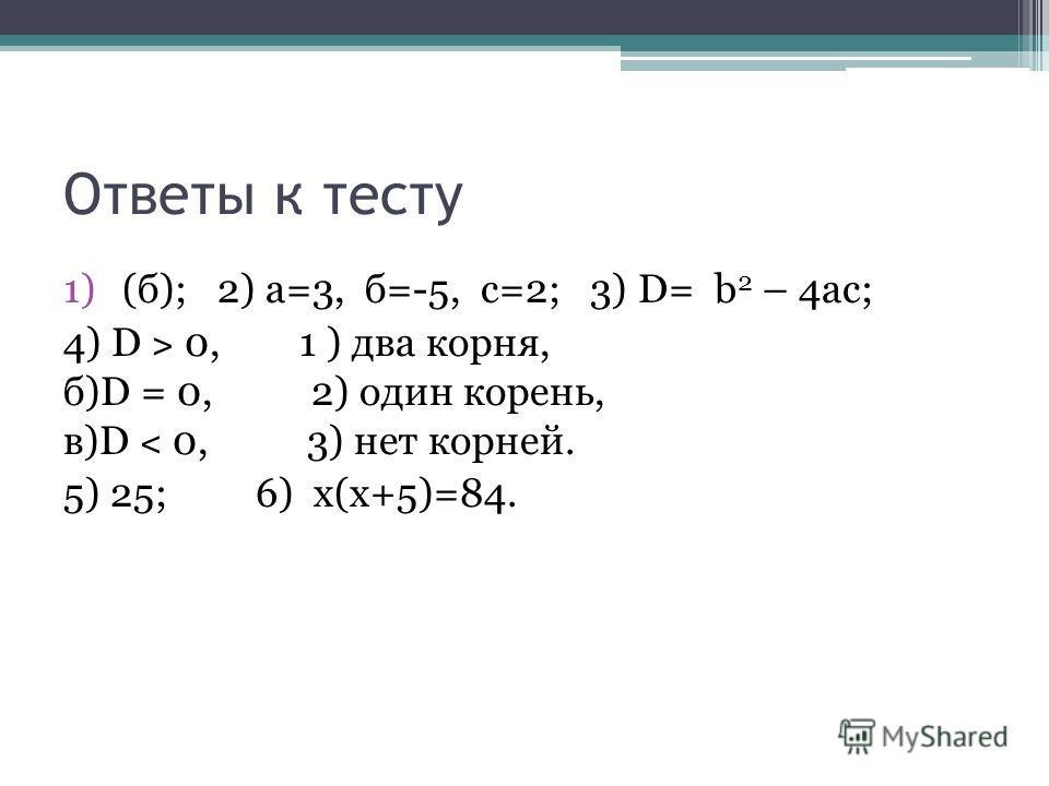 Ответы к тесту 1)(б); 2) а=3, б=-5, с=2; 3) D= b 2 – 4ac; 4) D ˃ 0, 1 ) два корня, б)D = 0, 2) один корень, в)D ˂ 0, 3) нет корней. 5) 25; 6) х(х+5)=84.