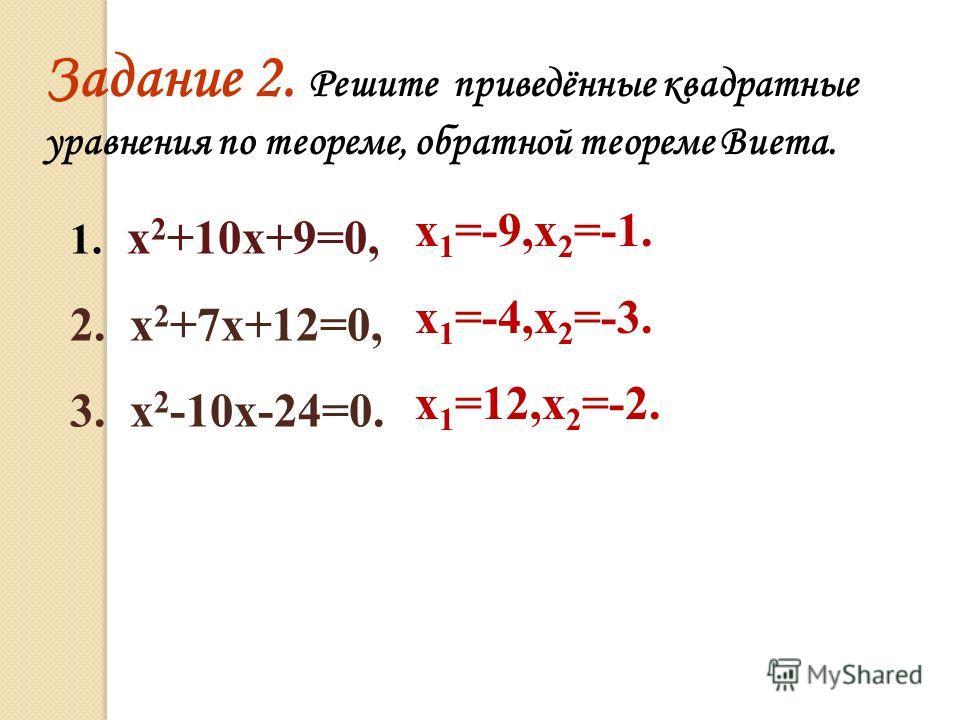 Задание 2. Решите приведённые квадратные уравнения по теореме, обратной теореме Виета. 1. х 2 +10х+9=0, 2. х 2 +7х+12=0, 3. х 2 -10х-24=0. х 1 =-9,х 2 =-1. х 1 =-4,х 2 =-3. х 1 =12,х 2 =-2.