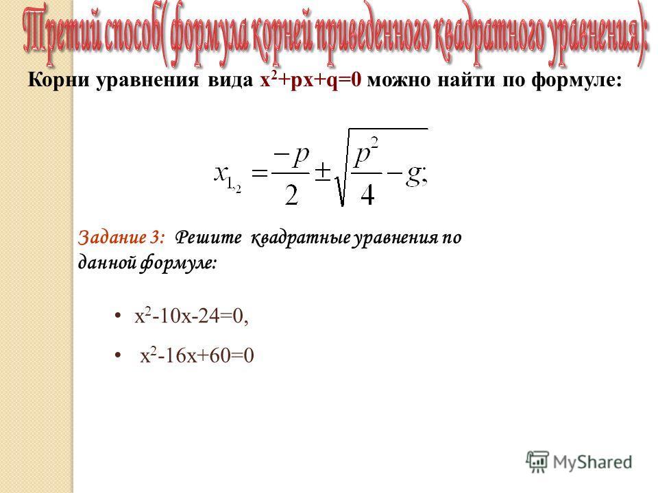 Корни уравнения вида х 2 +pх+q=0 можно найти по формуле: Задание 3: Решите квадратные уравнения по данной формуле: х 2 -10х-24=0, х 2 -16х+60=0
