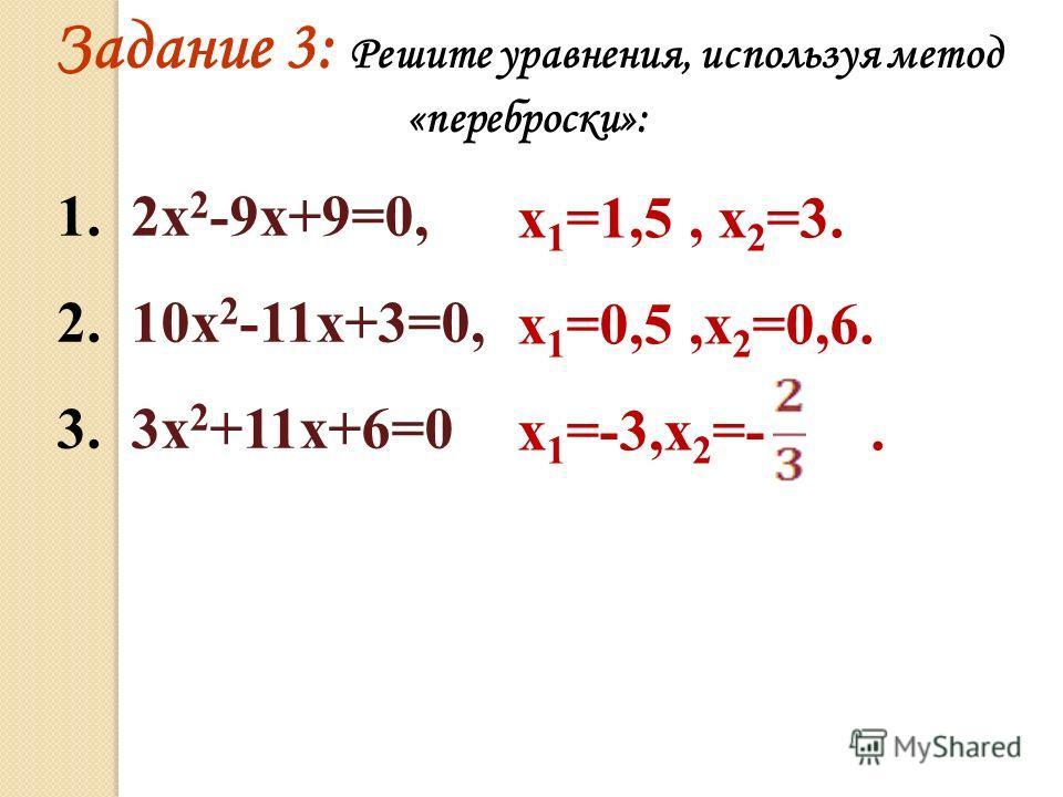 Задание 3: Решите уравнения, используя метод «переброски»: 1. 2х 2 -9х+9=0, 2. 10х 2 -11х+3=0, 3. 3х 2 +11х+6=0 х 1 =1,5, х 2 =3. х 1 =0,5,х 2 =0,6. х 1 =-3,х 2 =-.