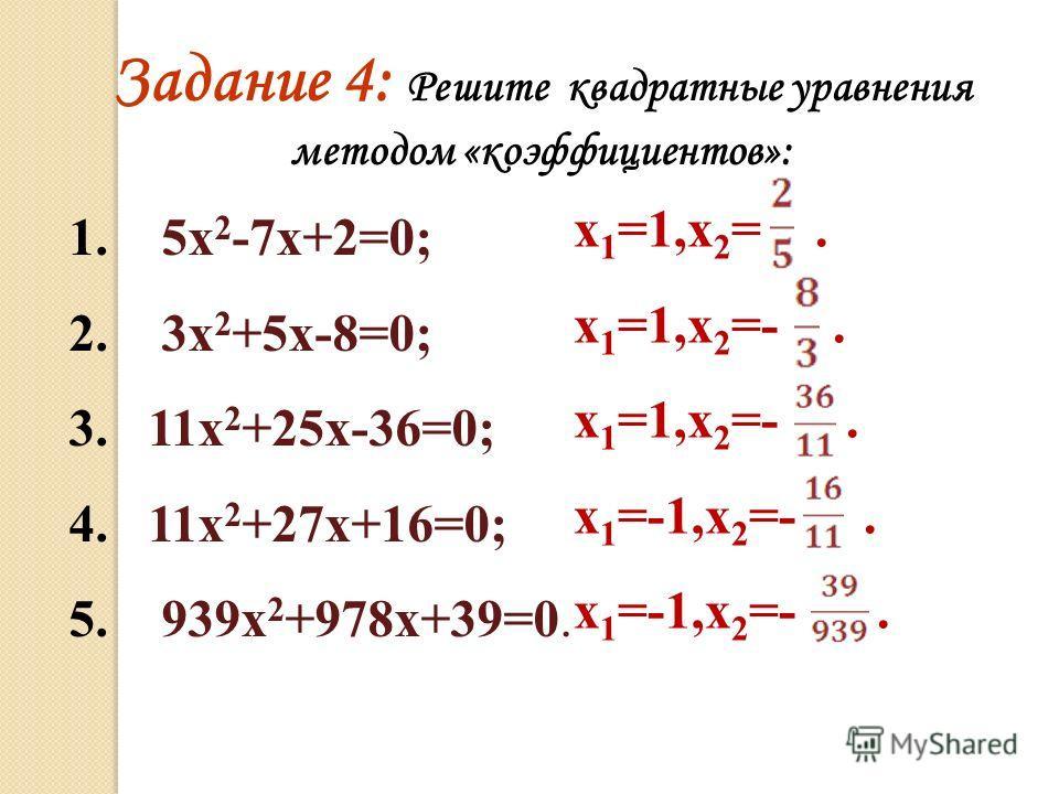 1. 5х 2 -7х+2=0; 2. 3х 2 +5х-8=0; 3. 11х 2 +25х-36=0; 4. 11х 2 +27х+16=0; 5. 939х 2 +978х+39=0. Задание 4: Решите квадратные уравнения методом «коэффициентов»: х 1 =1,х 2 =. х 1 =1,х 2 =-. х 1 =1,х 2 =-. х 1 =-1,х 2 =-. х 1 =-1,х 2 =-.