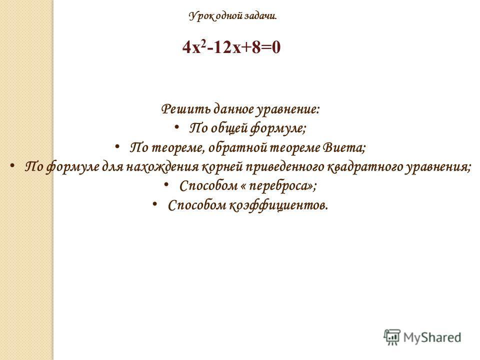 Урок одной задачи. 4х 2 -12х+8=0 Решить данное уравнение: По общей формуле; По теореме, обратной теореме Виета; По формуле для нахождения корней приведенного квадратного уравнения; Способом « переброса»; Способом коэффициентов.
