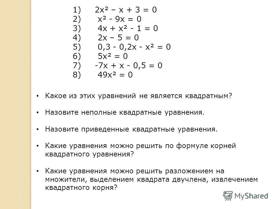 1) 2х² – х + 3 = 0 2) х² - 9х = 0 3) 4х + х² - 1 = 0 4) 2х – 5 = 0 5) 0,3 - 0,2х - х² = 0 6) 5х² = 0 7) -7х + х - 0,5 = 0 8) 49х² = 0 Какое из этих уравнений не является квадратным? Назовите неполные квадратные уравнения. Назовите приведенные квадрат