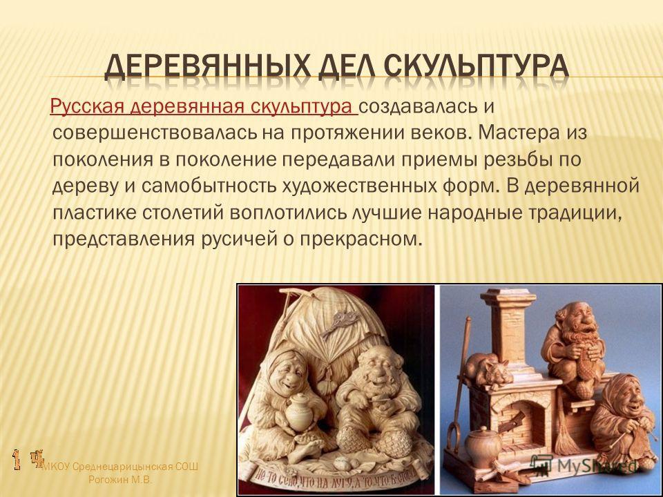 Русская деревянная скульптура создавалась и совершенствовалась на протяжении веков. Мастера из поколения в поколение передавали приемы резьбы по дереву и самобытность художественных форм. В деревянной пластике столетий воплотились лучшие народные тра