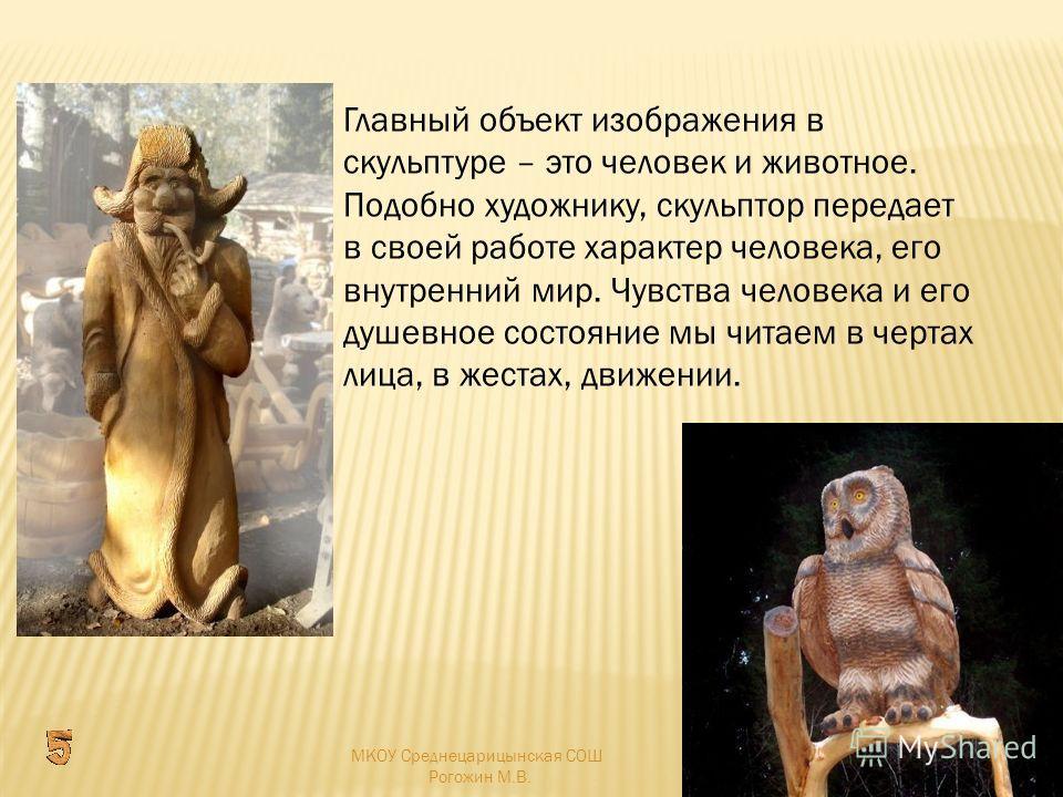 Главный объект изображения в скульптуре – это человек и животное. Подобно художнику, скульптор передает в своей работе характер человека, его внутренний мир. Чувства человека и его душевное состояние мы читаем в чертах лица, в жестах, движении. МКОУ