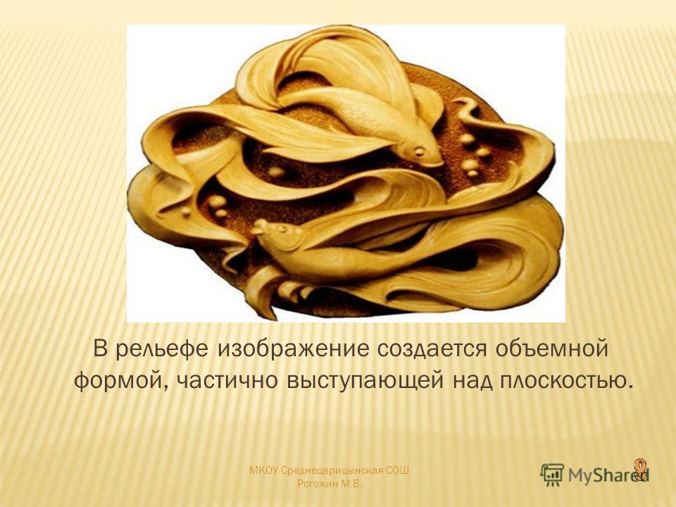 В рельефе изображение создается объемной формой, частично выступающей над плоскостью. МКОУ Среднецарицынская СОШ Рогожин М.В.
