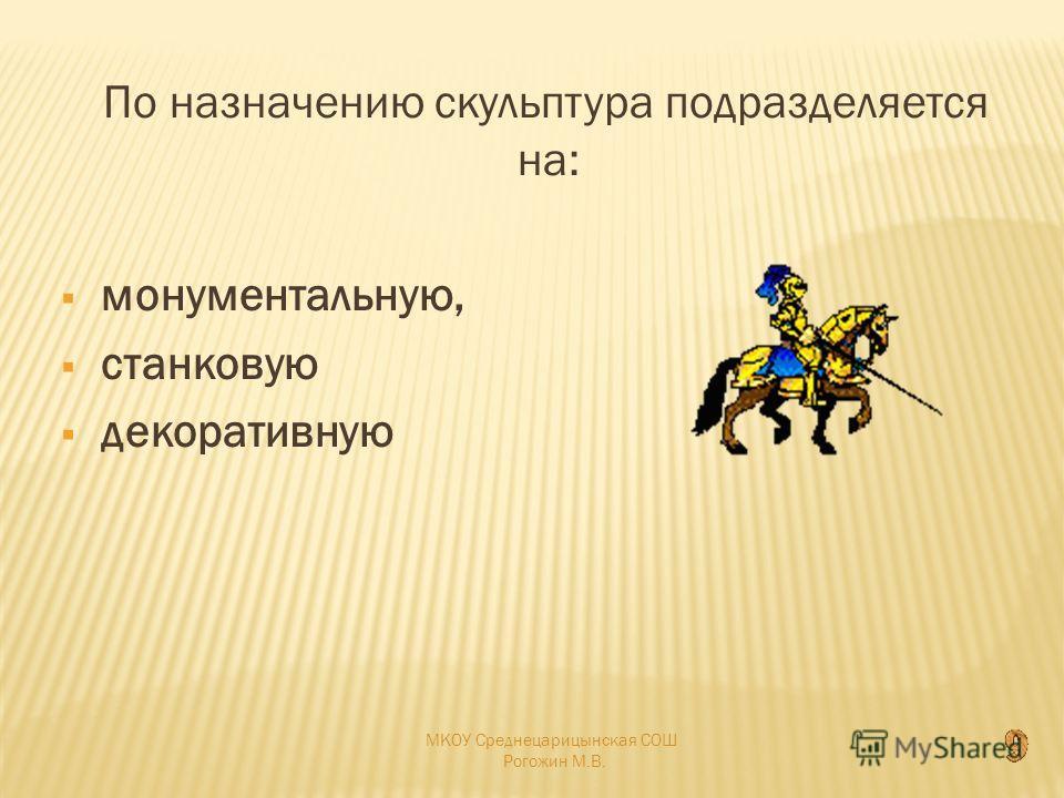 По назначению скульптура подразделяется на: монументальную, станковую декоративную МКОУ Среднецарицынская СОШ Рогожин М.В.