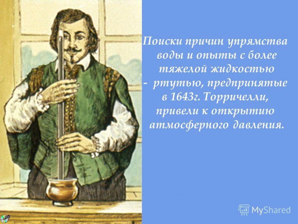 Поиски причин упрямства воды и опыты с более тяжелой жидкостью - ртутью, предпринятые в 1643г. Торричелли, привели к открытию атмосферного давления.
