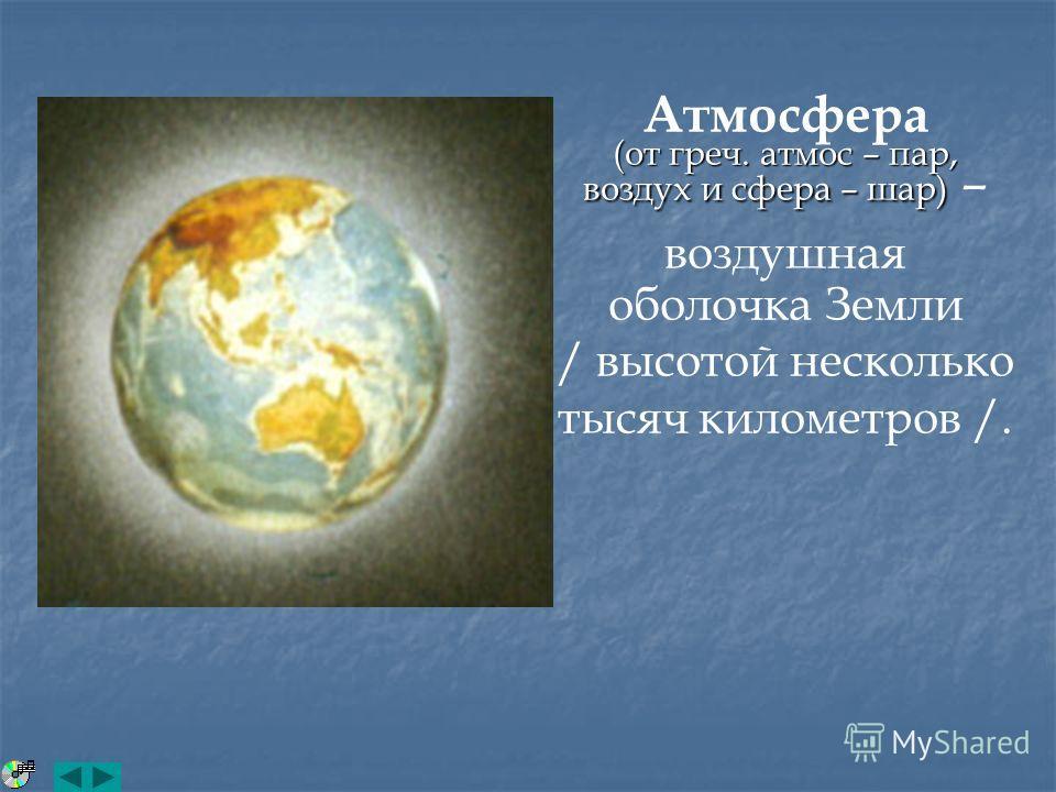 Атмосфера (от греч. атмос – пар, воздух и сфера – шар) (от греч. атмос – пар, воздух и сфера – шар) – воздушная оболочка Земли / высотой несколько тысяч километров /.