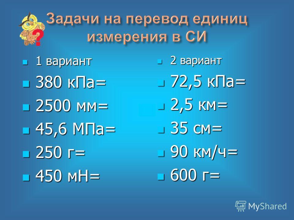 1 вариант 1 вариант 380 кПа= 380 кПа= 2500 мм= 2500 мм= 45,6 МПа= 45,6 МПа= 250 г= 250 г= 450 мН= 450 мН= 2 вариант 2 вариант 72,5 кПа= 72,5 кПа= 2,5 км= 2,5 км= 35 см= 35 см= 90 км/ч= 90 км/ч= 600 г= 600 г=