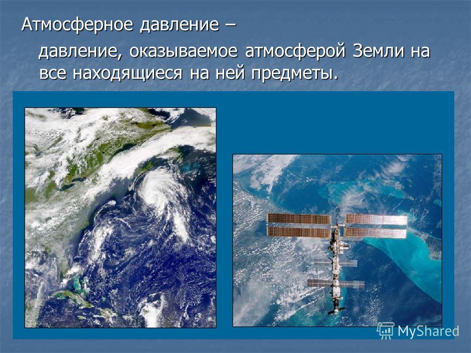 Атмосферное давление – давление, оказываемое атмосферой Земли на все находящиеся на ней предметы. давление, оказываемое атмосферой Земли на все находящиеся на ней предметы.