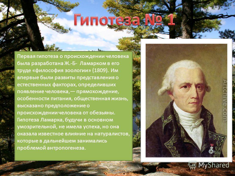 Первая гипотеза о происхождении человека была разработана Ж.-Б- Ламарком в его труде «философия зоологии» (1809). Им впервые были развиты представления о естественных факторах, определивших появление человека, прямохождение, особенности питания, обще