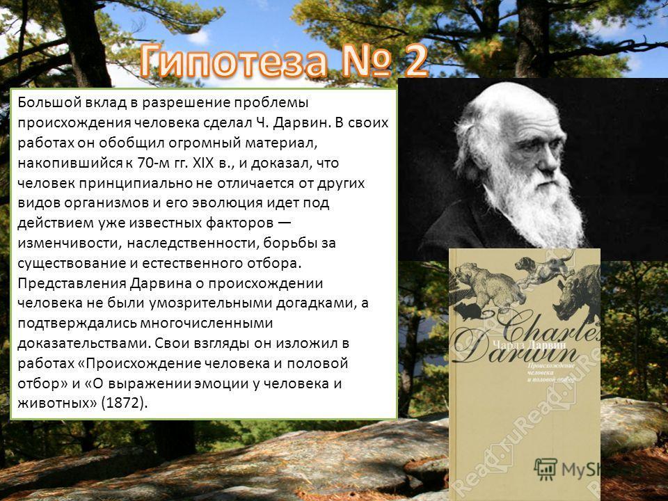 Большой вклад в разрешение проблемы происхождения человека сделал Ч. Дарвин. В своих работах он обобщил огромный материал, накопившийся к 70-м гг. XIX в., и доказал, что человек принципиально не отличается от других видов организмов и его эволюция ид
