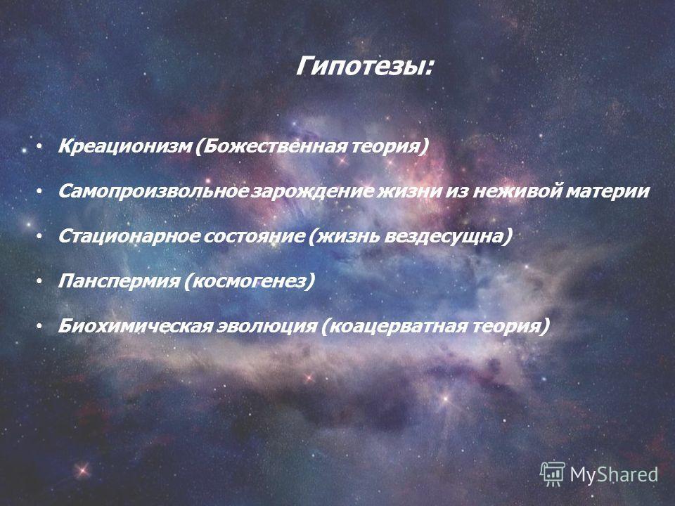 Гипотезы: Креационизм (Божественная теория) Самопроизвольное зарождение жизни из неживой материи Стационарное состояние (жизнь вездесущна) Панспермия (космогенез) Биохимическая эволюция (коацерватная теория)