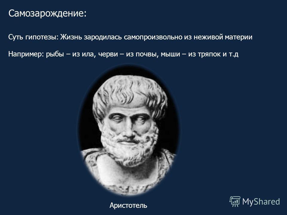 Самозарождение: Суть гипотезы: Жизнь зародилась самопроизвольно из неживой материи Например: рыбы – из ила, черви – из почвы, мыши – из тряпок и т.д Аристотель